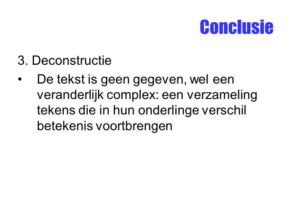 Conclusie 3. Deconstructie De tekst is geen gegeven, wel een veranderlijk complex: een verzameling tekens die in hun onderlinge verschil betekenis voo