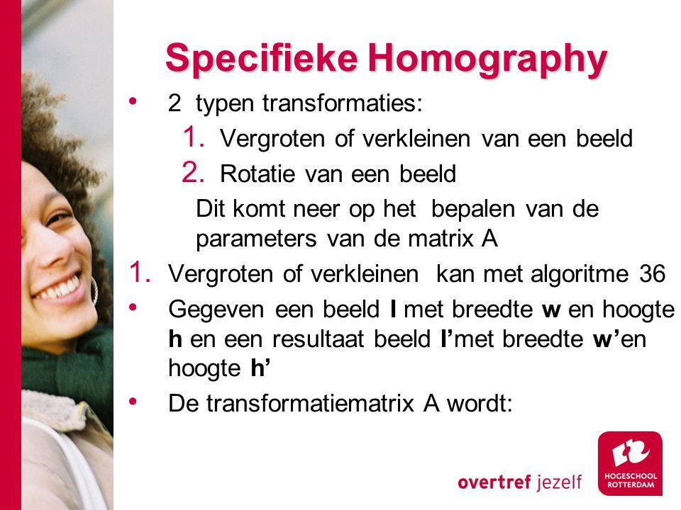 # Specifieke Homography 2 typen transformaties: 1. Vergroten of verkleinen van een beeld 2. Rotatie van een beeld Dit komt neer op het bepalen van de
