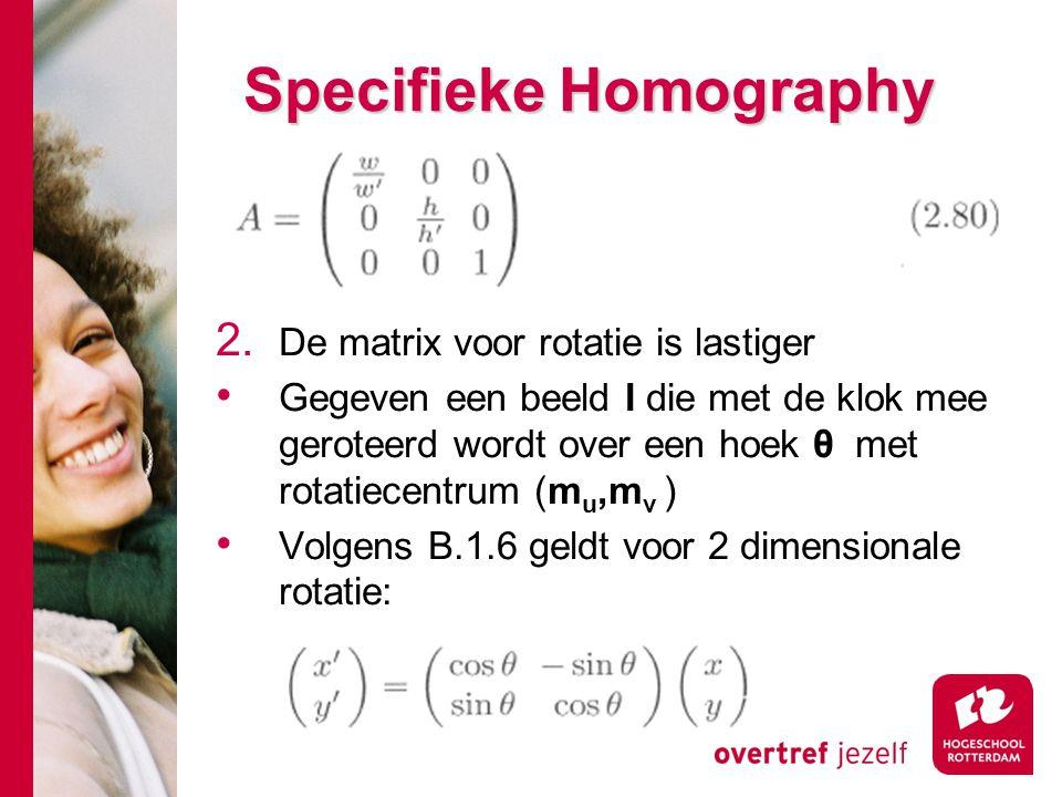 # Specifieke Homography 2. De matrix voor rotatie is lastiger Gegeven een beeld I die met de klok mee geroteerd wordt over een hoek θ met rotatiecentr
