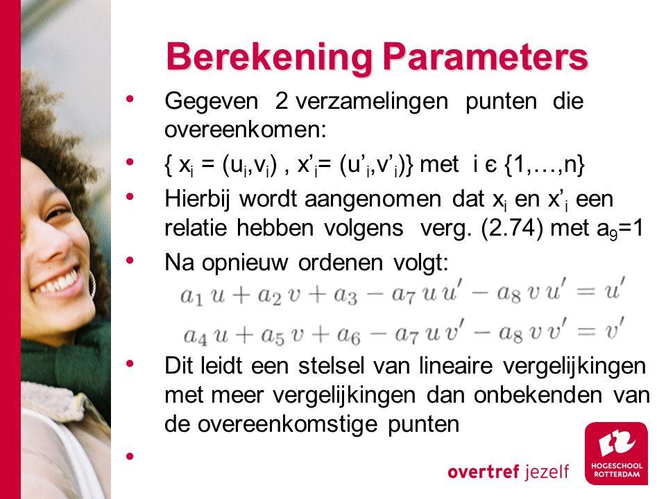 # Berekening Parameters Gegeven 2 verzamelingen punten die overeenkomen: { x i = (u i,v i ), x' i = (u' i,v' i )} met i є {1,…,n} Hierbij wordt aangen