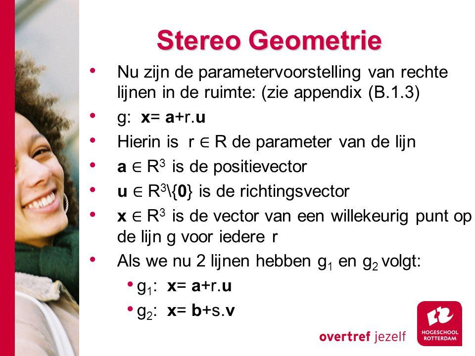 # Stereo Geometrie Nu zijn de parametervoorstelling van rechte lijnen in de ruimte: (zie appendix (B.1.3) g: x= a+r.u Hierin is r ∈ R de parameter van