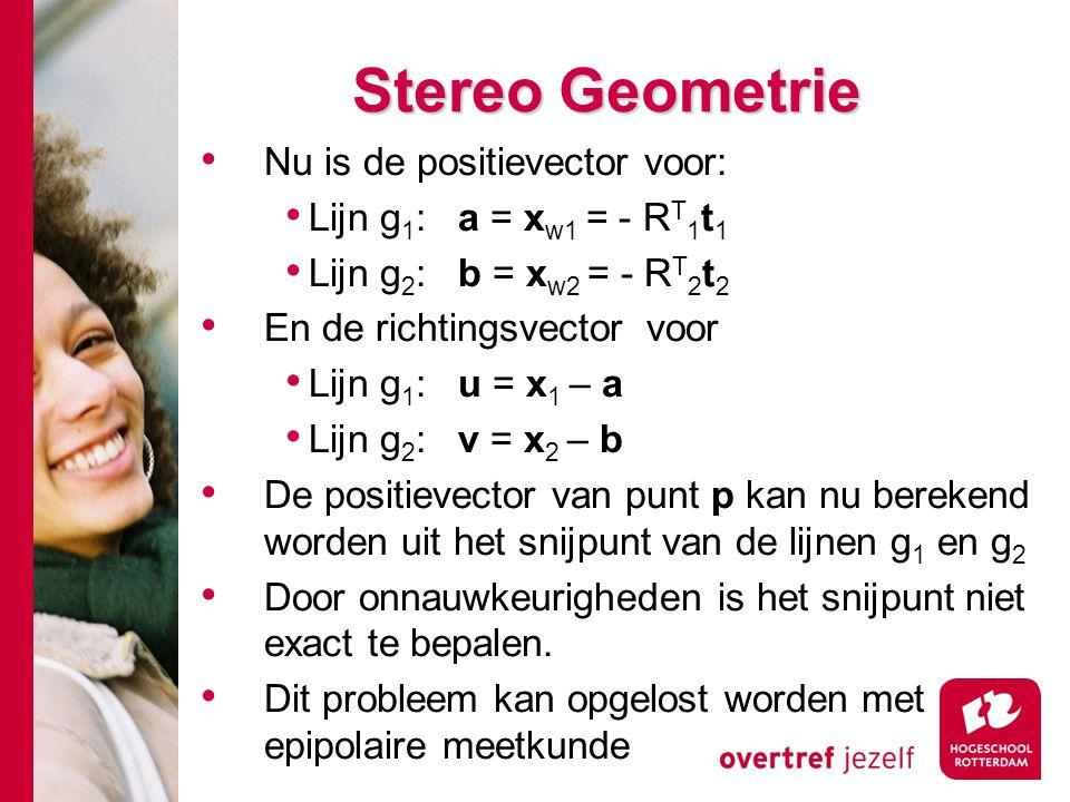 # Stereo Geometrie Nu is de positievector voor: Lijn g 1 : a = x w1 = - R T 1 t 1 Lijn g 2 : b = x w2 = - R T 2 t 2 En de richtingsvector voor Lijn g