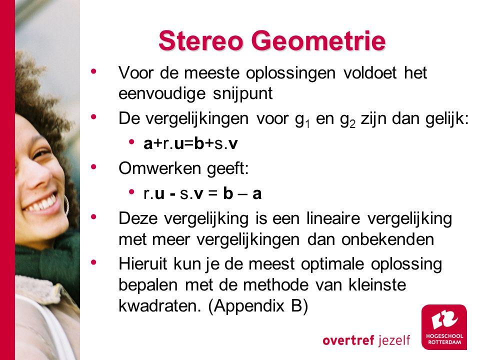 # Stereo Geometrie Voor de meeste oplossingen voldoet het eenvoudige snijpunt De vergelijkingen voor g 1 en g 2 zijn dan gelijk: a+r.u=b+s.v Omwerken