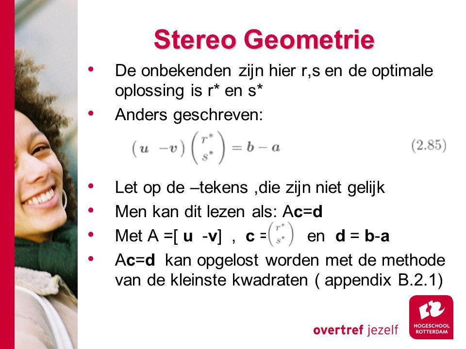 # Stereo Geometrie De onbekenden zijn hier r,s en de optimale oplossing is r* en s* Anders geschreven: Let op de –tekens,die zijn niet gelijk Men kan