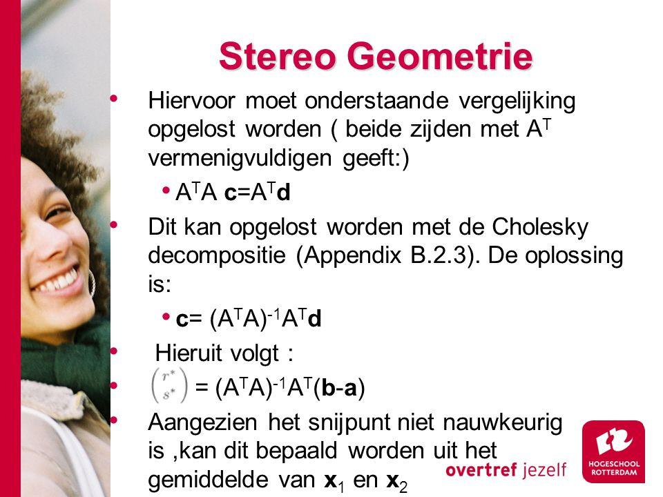# Stereo Geometrie Hiervoor moet onderstaande vergelijking opgelost worden ( beide zijden met A T vermenigvuldigen geeft:) A T A c=A T d Dit kan opgel