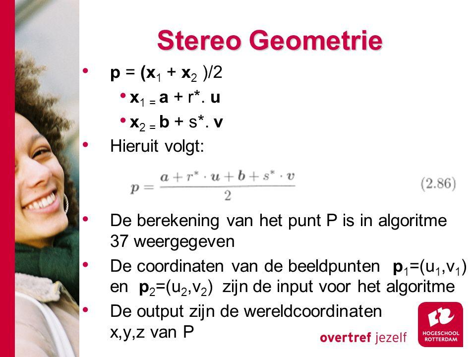 # Stereo Geometrie p = (x 1 + x 2 )/2 x 1 = a + r*. u x 2 = b + s*. v Hieruit volgt: De berekening van het punt P is in algoritme 37 weergegeven De co