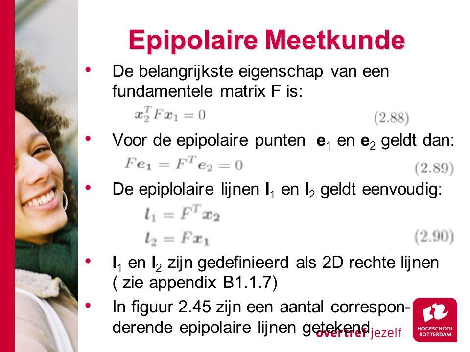 # Epipolaire Meetkunde De belangrijkste eigenschap van een fundamentele matrix F is: Voor de epipolaire punten e 1 en e 2 geldt dan: De epiplolaire li