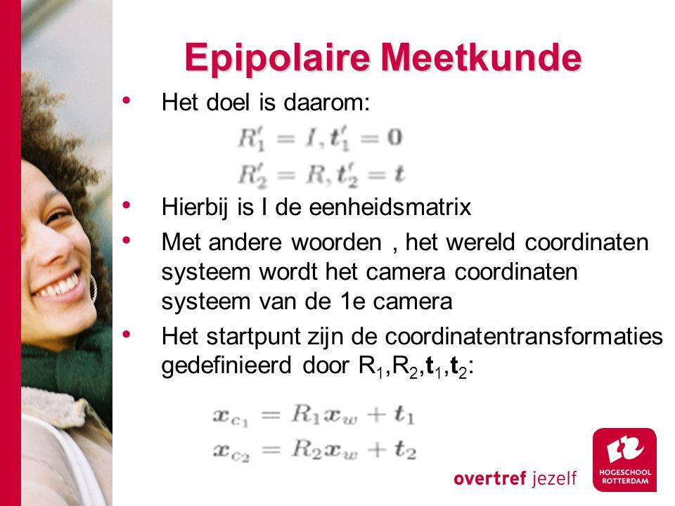 # Epipolaire Meetkunde Het doel is daarom: Hierbij is I de eenheidsmatrix Met andere woorden, het wereld coordinaten systeem wordt het camera coordina