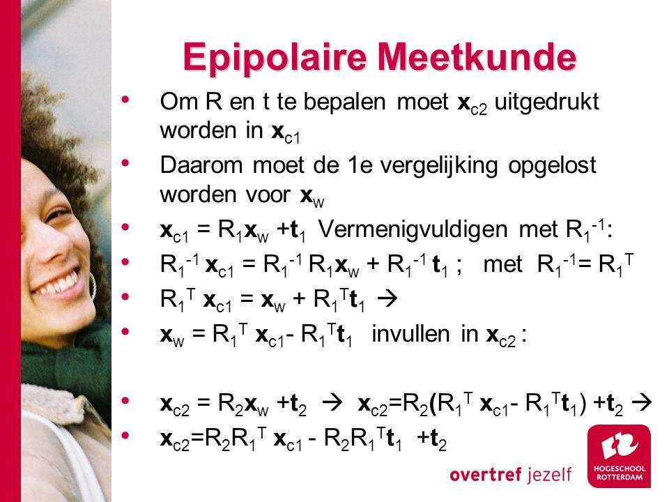# Epipolaire Meetkunde Om R en t te bepalen moet x c2 uitgedrukt worden in x c1 Daarom moet de 1e vergelijking opgelost worden voor x w x c1 = R 1 x w