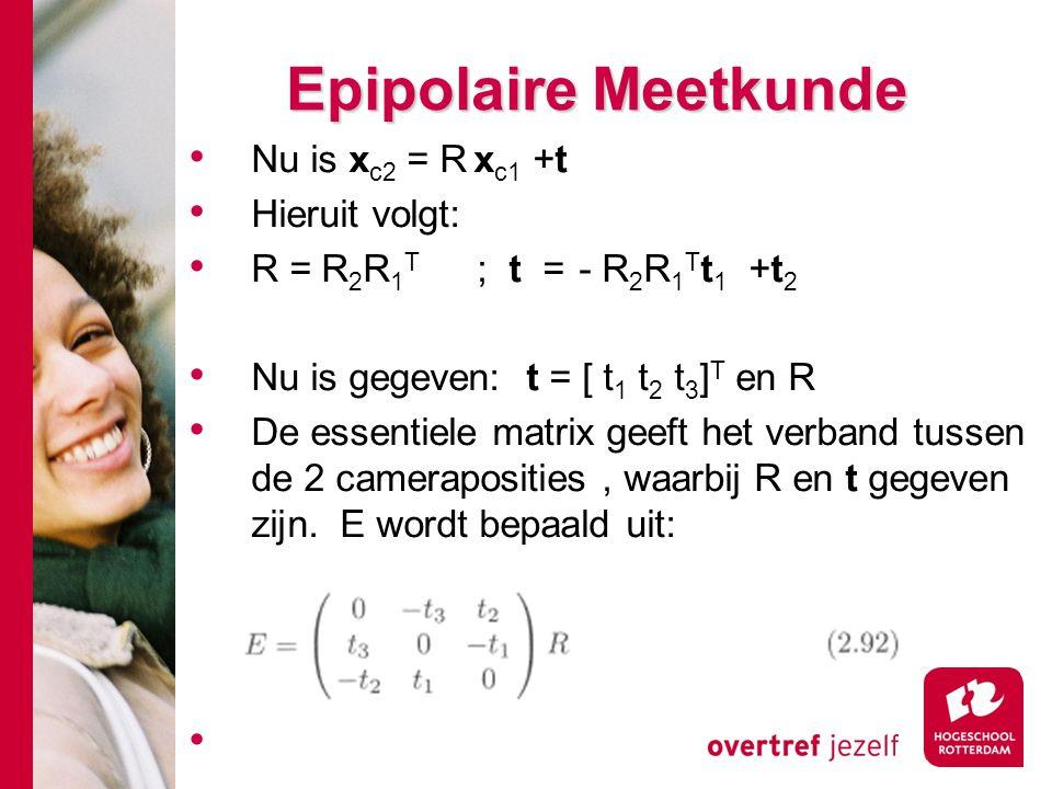 # Epipolaire Meetkunde Nu is x c2 = R x c1 +t Hieruit volgt: R = R 2 R 1 T ; t = - R 2 R 1 T t 1 +t 2 Nu is gegeven: t = [ t 1 t 2 t 3 ] T en R De ess