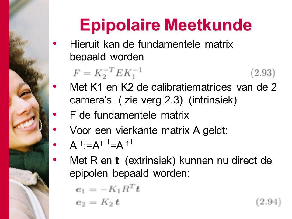 # Epipolaire Meetkunde Hieruit kan de fundamentele matrix bepaald worden Met K1 en K2 de calibratiematrices van de 2 camera's ( zie verg 2.3) (intrins