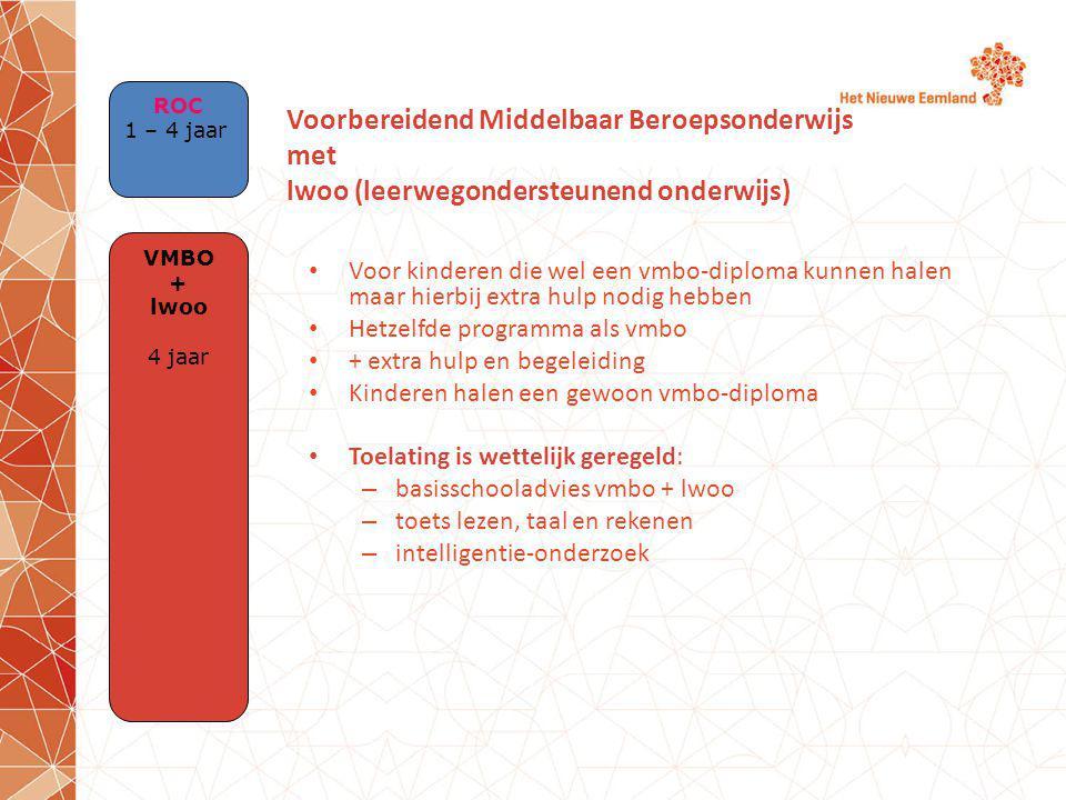 Voor kinderen die wel een vmbo-diploma kunnen halen maar hierbij extra hulp nodig hebben Hetzelfde programma als vmbo + extra hulp en begeleiding Kinderen halen een gewoon vmbo-diploma Toelating is wettelijk geregeld: – basisschooladvies vmbo + lwoo – toets lezen, taal en rekenen – intelligentie-onderzoek Voorbereidend Middelbaar Beroepsonderwijs met lwoo (leerwegondersteunend onderwijs) VMBO + lwoo 4 jaar ROC 1 – 4 jaar