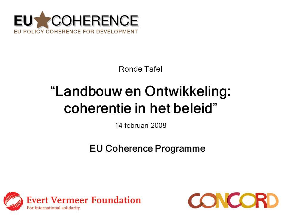 """Ronde Tafel """"Landbouw en Ontwikkeling: coherentie in het beleid"""" 14 februari 2008 EU Coherence Programme"""