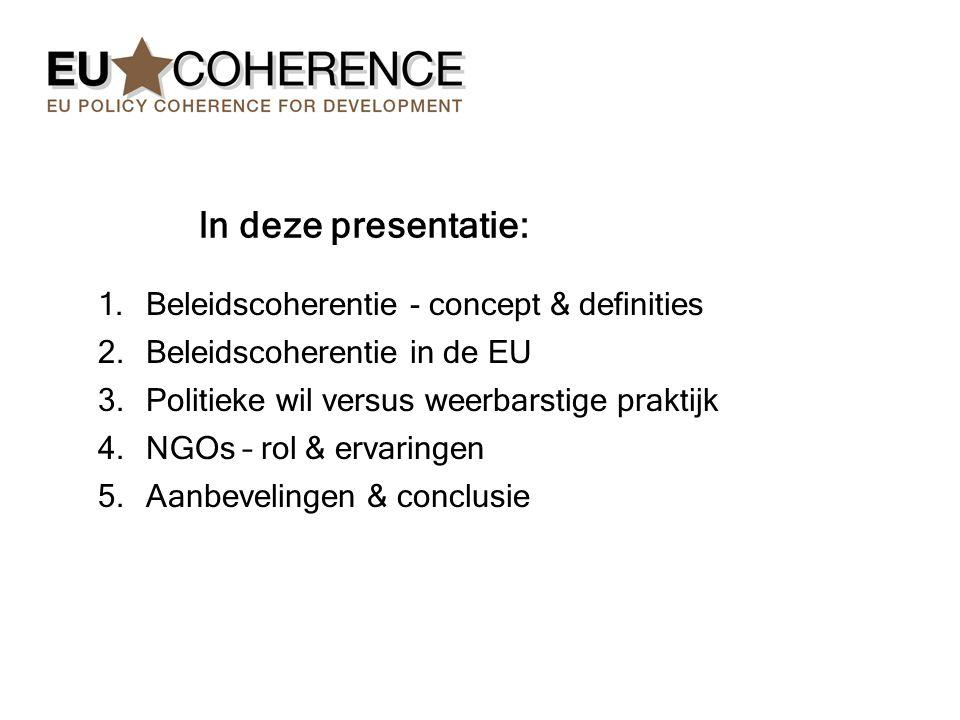 1.Beleidscoherentie - concept & definities 2.Beleidscoherentie in de EU 3.Politieke wil versus weerbarstige praktijk 4.NGOs – rol & ervaringen 5.Aanbevelingen & conclusie In deze presentatie: