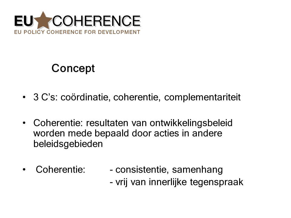 Concept 3 C's: coördinatie, coherentie, complementariteit Coherentie: resultaten van ontwikkelingsbeleid worden mede bepaald door acties in andere beleidsgebieden Coherentie: - consistentie, samenhang - vrij van innerlijke tegenspraak