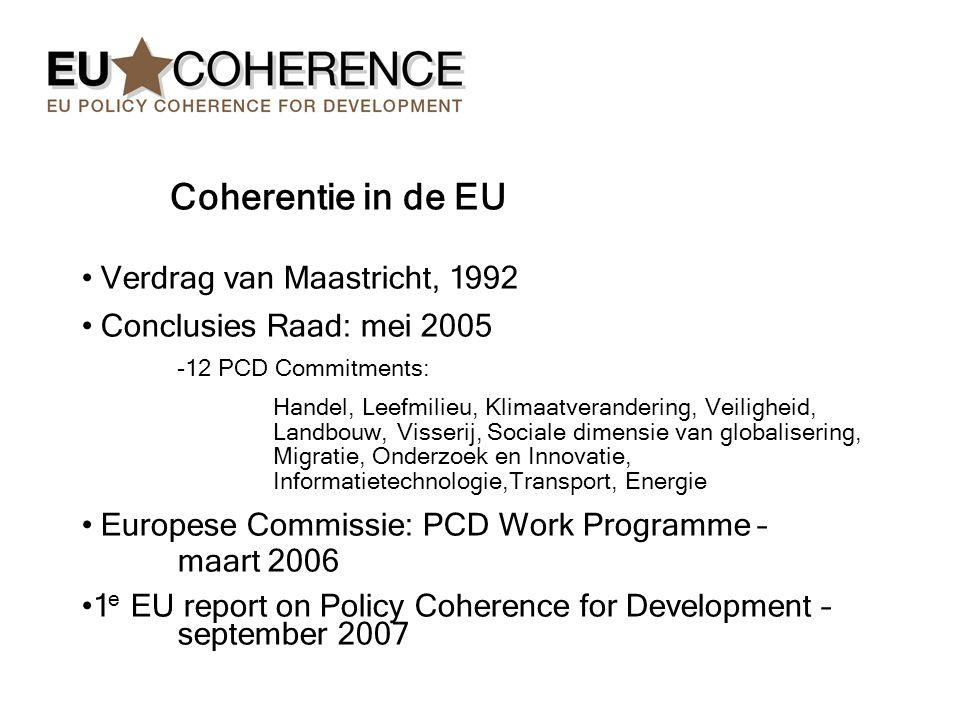 Coherentie in de EU Verdrag van Maastricht, 1992 Conclusies Raad: mei 2005 -12 PCD Commitments: Handel, Leefmilieu, Klimaatverandering, Veiligheid, Landbouw, Visserij, Sociale dimensie van globalisering, Migratie, Onderzoek en Innovatie, Informatietechnologie,Transport, Energie Europese Commissie: PCD Work Programme – maart 2006 1 e EU report on Policy Coherence for Development – september 2007