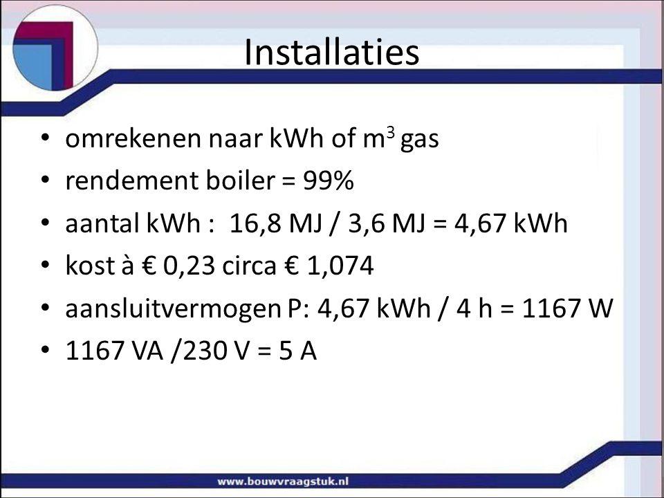Installaties omrekenen naar kWh of m 3 gas rendement boiler = 99% aantal kWh : 16,8 MJ / 3,6 MJ = 4,67 kWh kost à € 0,23 circa € 1,074 aansluitvermoge