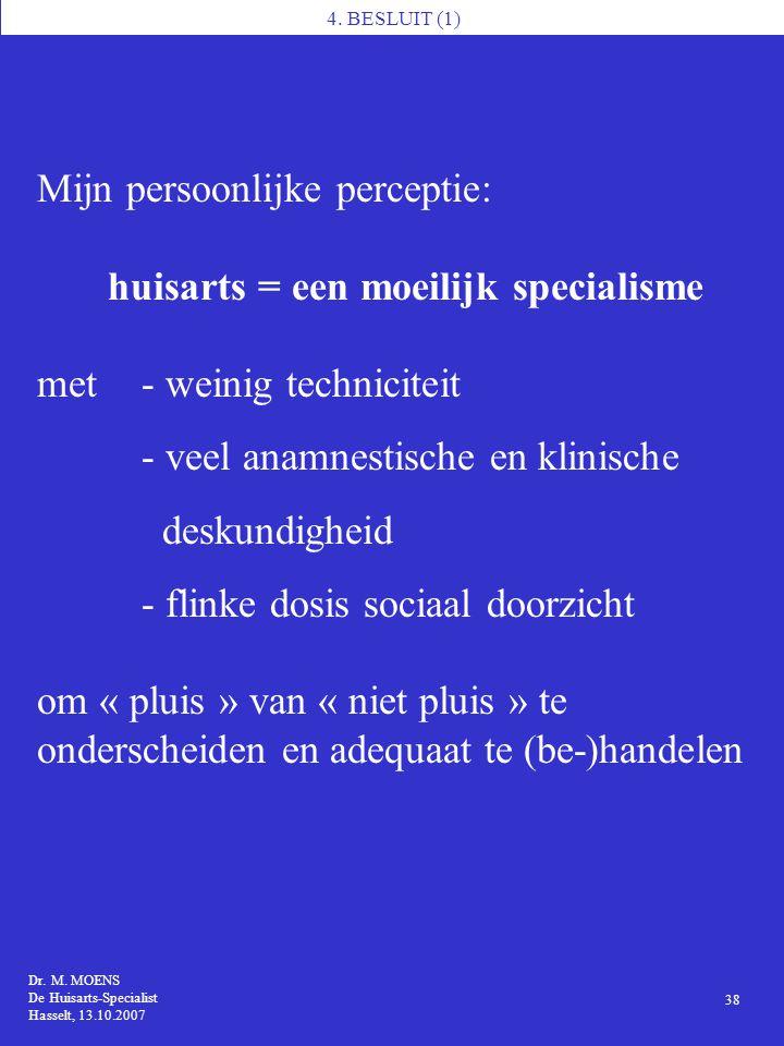 4. BESLUIT (1) Dr. M. MOENS De Huisarts-Specialist Hasselt, 13.10.2007 38 Mijn persoonlijke perceptie: huisarts = een moeilijk specialisme met - weini