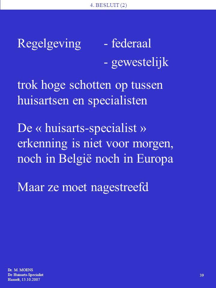 4. BESLUIT (2) Dr. M. MOENS De Huisarts-Specialist Hasselt, 13.10.2007 39 Regelgeving- federaal - gewestelijk trok hoge schotten op tussen huisartsen