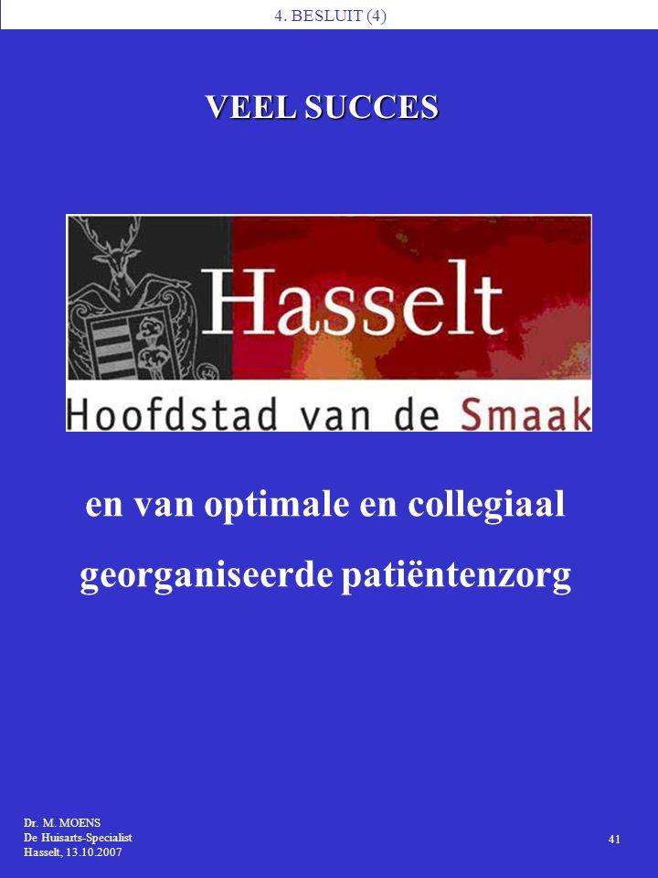 4. BESLUIT (4) Dr. M. MOENS De Huisarts-Specialist Hasselt, 13.10.2007 41 en van optimale en collegiaal georganiseerde patiëntenzorg VEEL SUCCES