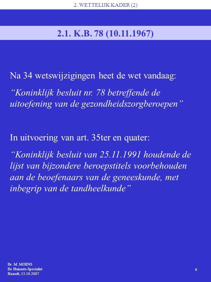 Dr. M. MOENS De Huisarts-Specialist Hasselt, 13.10.2007 6 2. WETTELIJK KADER (2) 2.1. K.B. 78 (10.11.1967) Na 34 wetswijzigingen heet de wet vandaag: