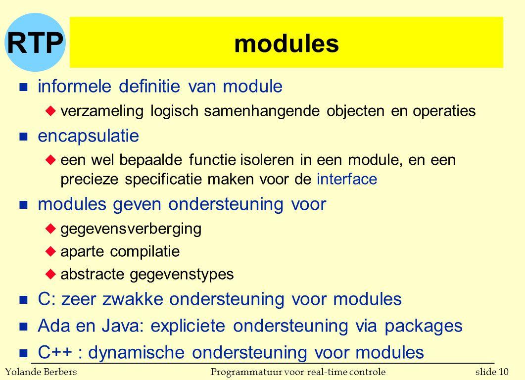 RTP slide 10Programmatuur voor real-time controleYolande Berbers modules n informele definitie van module u verzameling logisch samenhangende objecten en operaties n encapsulatie u een wel bepaalde functie isoleren in een module, en een precieze specificatie maken voor de interface n modules geven ondersteuning voor u gegevensverberging u aparte compilatie u abstracte gegevenstypes n C: zeer zwakke ondersteuning voor modules n Ada en Java: expliciete ondersteuning via packages n C++ : dynamische ondersteuning voor modules