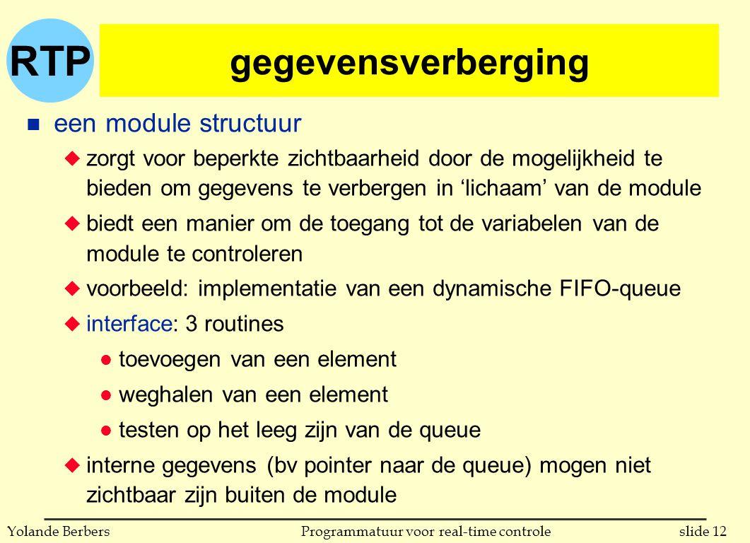 RTP slide 12Programmatuur voor real-time controleYolande Berbers gegevensverberging n een module structuur u zorgt voor beperkte zichtbaarheid door de mogelijkheid te bieden om gegevens te verbergen in 'lichaam' van de module u biedt een manier om de toegang tot de variabelen van de module te controleren u voorbeeld: implementatie van een dynamische FIFO-queue u interface: 3 routines l toevoegen van een element l weghalen van een element l testen op het leeg zijn van de queue u interne gegevens (bv pointer naar de queue) mogen niet zichtbaar zijn buiten de module