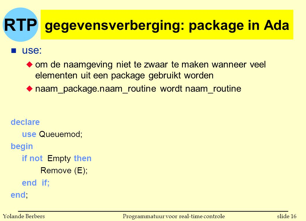 RTP slide 16Programmatuur voor real-time controleYolande Berbers gegevensverberging: package in Ada n use: u om de naamgeving niet te zwaar te maken wanneer veel elementen uit een package gebruikt worden u naam_package.naam_routine wordt naam_routine declare use Queuemod; begin if not Empty then Remove (E); end if; end;