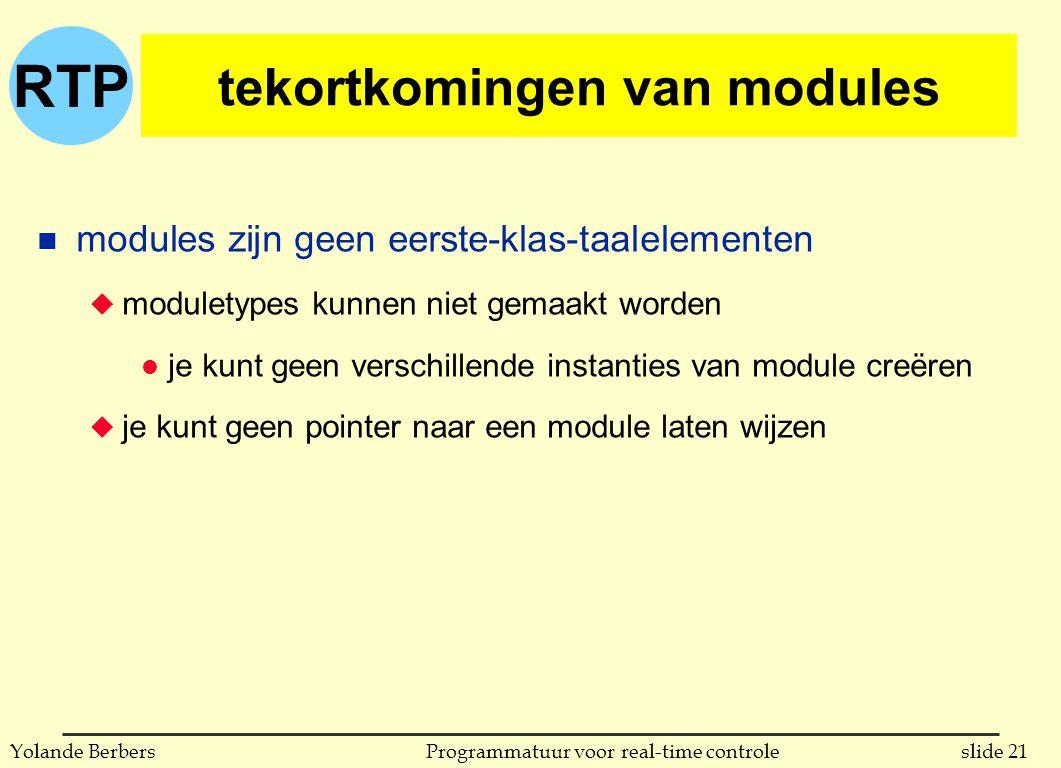 RTP slide 21Programmatuur voor real-time controleYolande Berbers tekortkomingen van modules n modules zijn geen eerste-klas-taalelementen u moduletypes kunnen niet gemaakt worden l je kunt geen verschillende instanties van module creëren u je kunt geen pointer naar een module laten wijzen