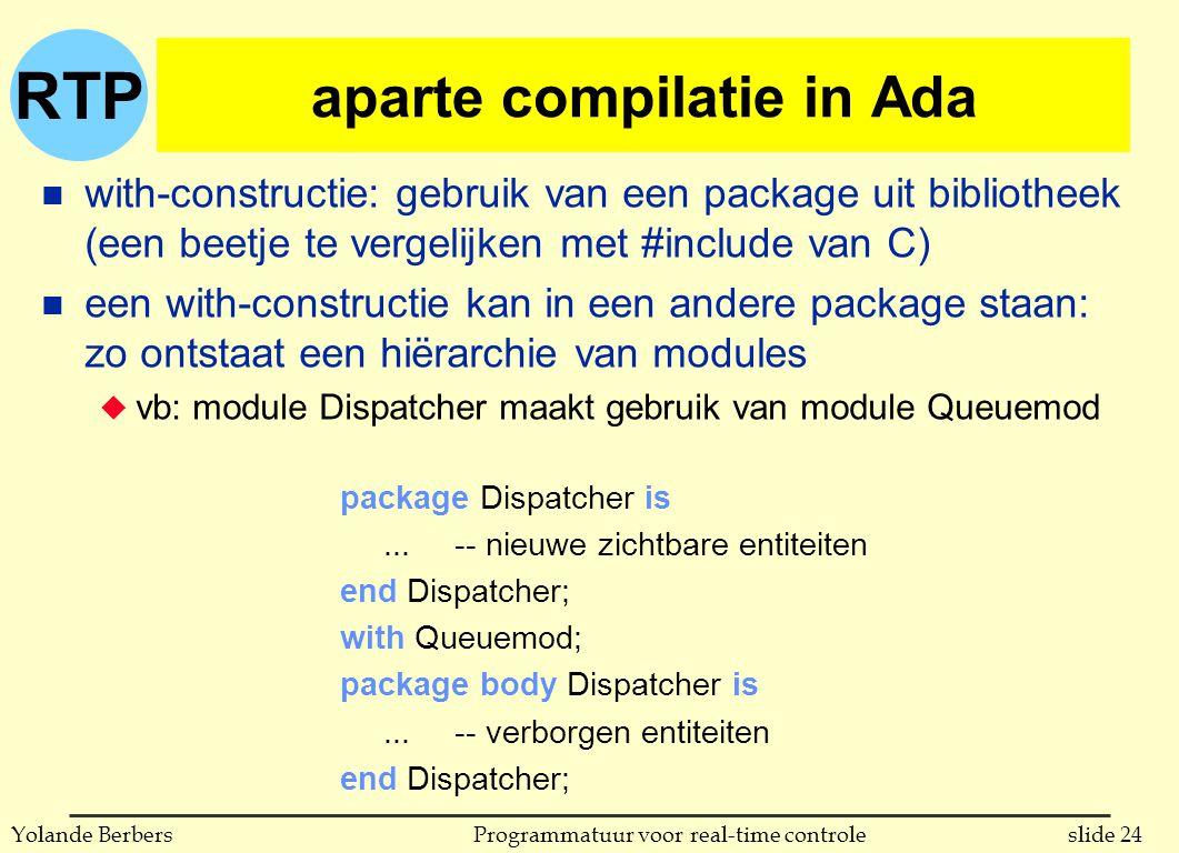 RTP slide 24Programmatuur voor real-time controleYolande Berbers aparte compilatie in Ada n with-constructie: gebruik van een package uit bibliotheek (een beetje te vergelijken met #include van C) n een with-constructie kan in een andere package staan: zo ontstaat een hiërarchie van modules u vb: module Dispatcher maakt gebruik van module Queuemod package Dispatcher is...-- nieuwe zichtbare entiteiten end Dispatcher; with Queuemod; package body Dispatcher is...-- verborgen entiteiten end Dispatcher;