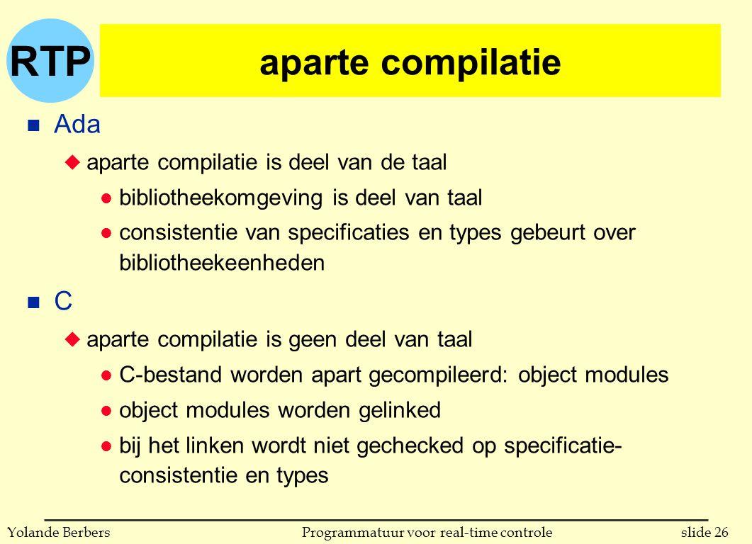 RTP slide 26Programmatuur voor real-time controleYolande Berbers aparte compilatie n Ada u aparte compilatie is deel van de taal l bibliotheekomgeving is deel van taal l consistentie van specificaties en types gebeurt over bibliotheekeenheden n C u aparte compilatie is geen deel van taal l C-bestand worden apart gecompileerd: object modules l object modules worden gelinked l bij het linken wordt niet gechecked op specificatie- consistentie en types