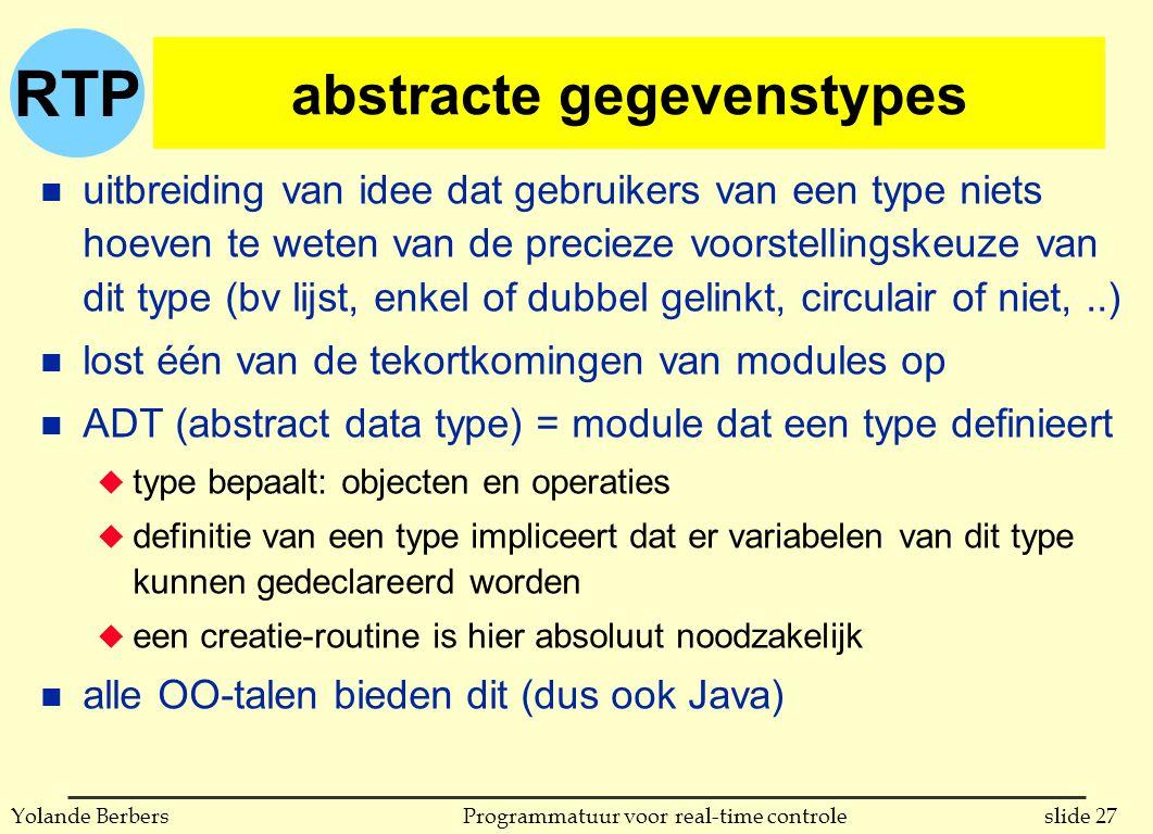 RTP slide 27Programmatuur voor real-time controleYolande Berbers abstracte gegevenstypes n uitbreiding van idee dat gebruikers van een type niets hoeven te weten van de precieze voorstellingskeuze van dit type (bv lijst, enkel of dubbel gelinkt, circulair of niet,..) n lost één van de tekortkomingen van modules op n ADT (abstract data type) = module dat een type definieert u type bepaalt: objecten en operaties u definitie van een type impliceert dat er variabelen van dit type kunnen gedeclareerd worden u een creatie-routine is hier absoluut noodzakelijk n alle OO-talen bieden dit (dus ook Java)