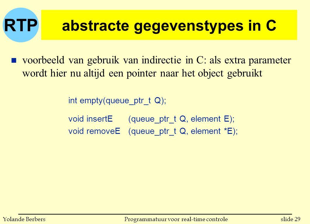 RTP slide 29Programmatuur voor real-time controleYolande Berbers abstracte gegevenstypes in C n voorbeeld van gebruik van indirectie in C: als extra parameter wordt hier nu altijd een pointer naar het object gebruikt int empty(queue_ptr_t Q); void insertE (queue_ptr_t Q, element E); void removeE (queue_ptr_t Q, element *E);