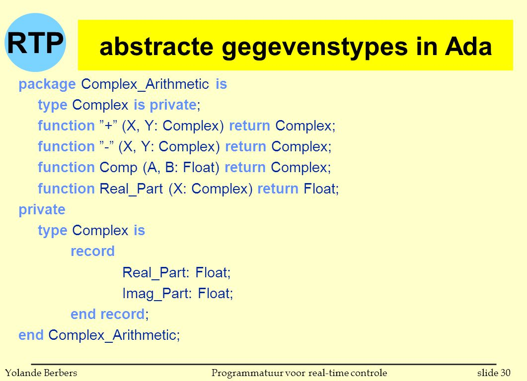 RTP slide 30Programmatuur voor real-time controleYolande Berbers abstracte gegevenstypes in Ada package Complex_Arithmetic is type Complex is private; function + (X, Y: Complex) return Complex; function - (X, Y: Complex) return Complex; function Comp (A, B: Float) return Complex; function Real_Part (X: Complex) return Float; private type Complex is record Real_Part: Float; Imag_Part: Float; end record; end Complex_Arithmetic; abstracte gegevenstypes in Ada