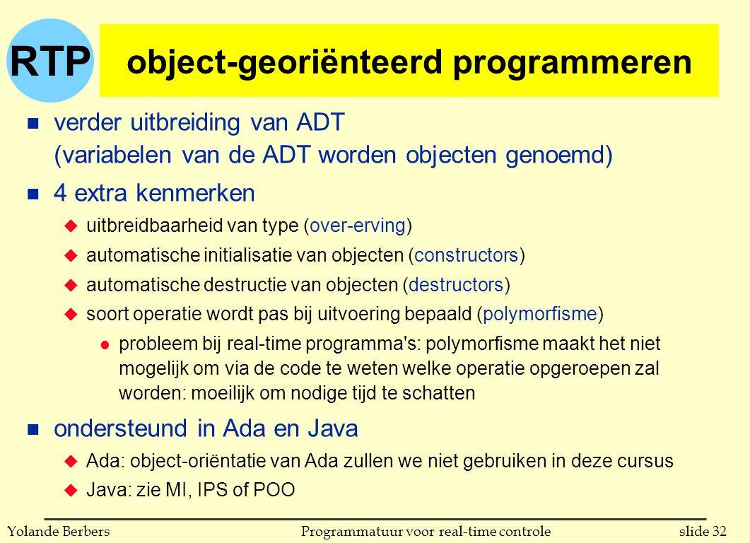 RTP slide 32Programmatuur voor real-time controleYolande Berbers object-georiënteerd programmeren n verder uitbreiding van ADT (variabelen van de ADT worden objecten genoemd) n 4 extra kenmerken u uitbreidbaarheid van type (over-erving) u automatische initialisatie van objecten (constructors) u automatische destructie van objecten (destructors) u soort operatie wordt pas bij uitvoering bepaald (polymorfisme) l probleem bij real-time programma s: polymorfisme maakt het niet mogelijk om via de code te weten welke operatie opgeroepen zal worden: moeilijk om nodige tijd te schatten n ondersteund in Ada en Java u Ada: object-oriëntatie van Ada zullen we niet gebruiken in deze cursus u Java: zie MI, IPS of POO