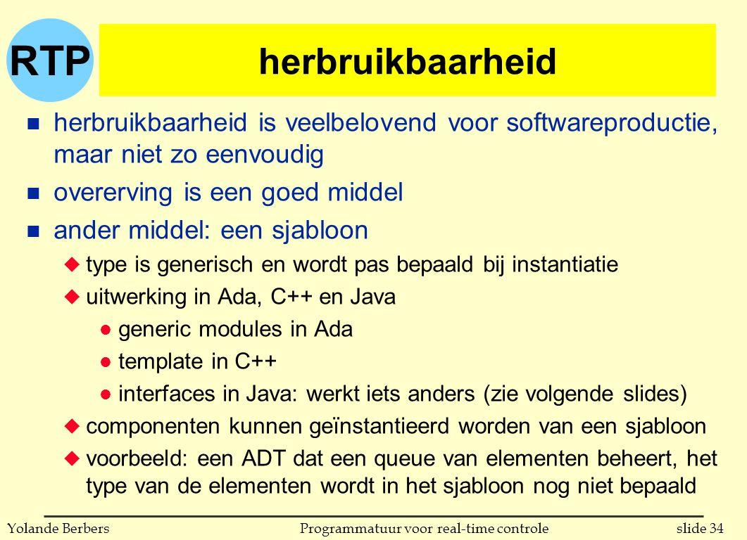 RTP slide 34Programmatuur voor real-time controleYolande Berbers herbruikbaarheid n herbruikbaarheid is veelbelovend voor softwareproductie, maar niet zo eenvoudig n overerving is een goed middel n ander middel: een sjabloon u type is generisch en wordt pas bepaald bij instantiatie u uitwerking in Ada, C++ en Java l generic modules in Ada l template in C++ l interfaces in Java: werkt iets anders (zie volgende slides) u componenten kunnen geïnstantieerd worden van een sjabloon u voorbeeld: een ADT dat een queue van elementen beheert, het type van de elementen wordt in het sjabloon nog niet bepaald
