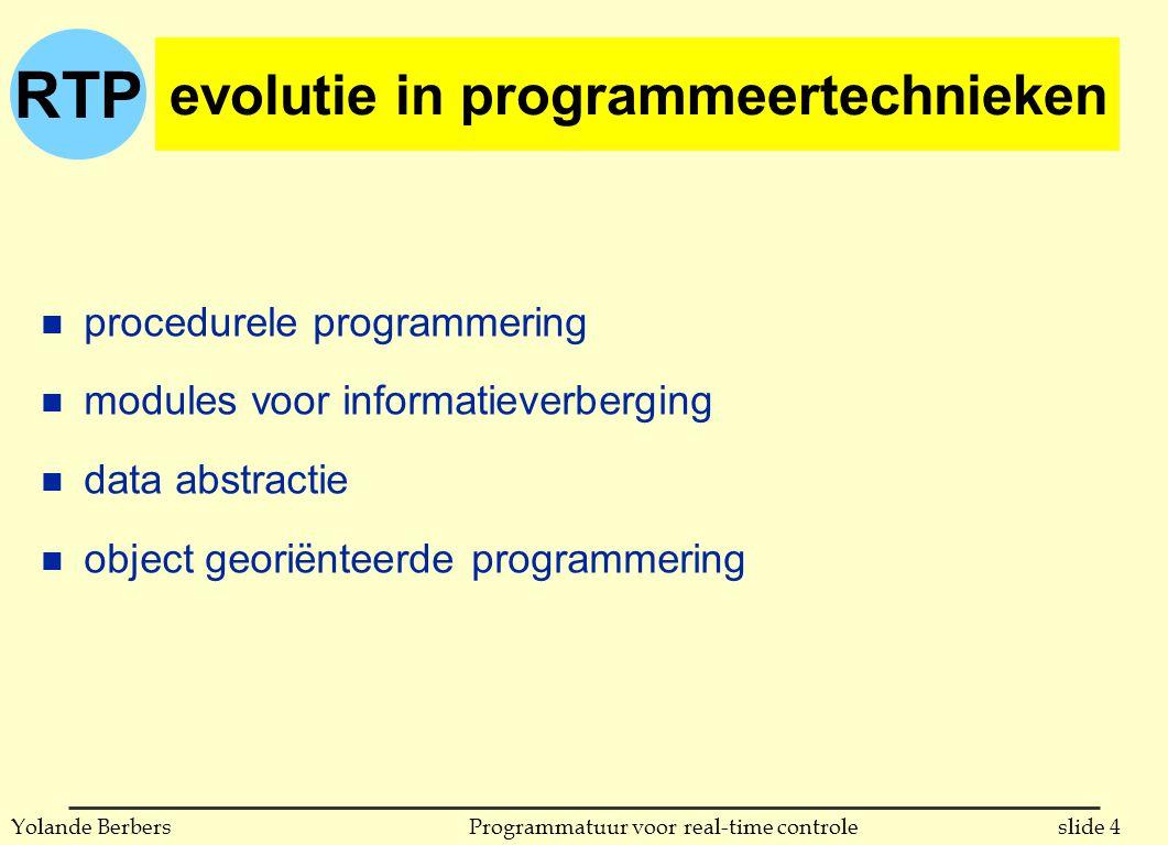 RTP slide 4Programmatuur voor real-time controleYolande Berbers evolutie in programmeertechnieken n procedurele programmering n modules voor informatieverberging n data abstractie n object georiënteerde programmering