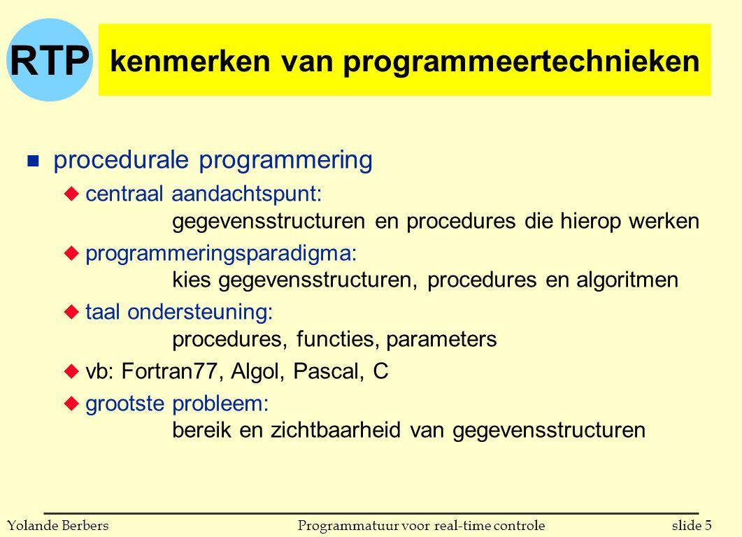 RTP slide 5Programmatuur voor real-time controleYolande Berbers kenmerken van programmeertechnieken n procedurale programmering u centraal aandachtspunt: gegevensstructuren en procedures die hierop werken u programmeringsparadigma: kies gegevensstructuren, procedures en algoritmen u taal ondersteuning: procedures, functies, parameters u vb: Fortran77, Algol, Pascal, C u grootste probleem: bereik en zichtbaarheid van gegevensstructuren
