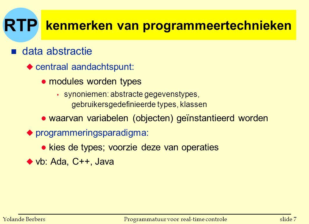 RTP slide 7Programmatuur voor real-time controleYolande Berbers kenmerken van programmeertechnieken n data abstractie u centraal aandachtspunt: l modules worden types s synoniemen: abstracte gegevenstypes, gebruikersgedefinieerde types, klassen l waarvan variabelen (objecten) geïnstantieerd worden u programmeringsparadigma: l kies de types; voorzie deze van operaties u vb: Ada, C++, Java