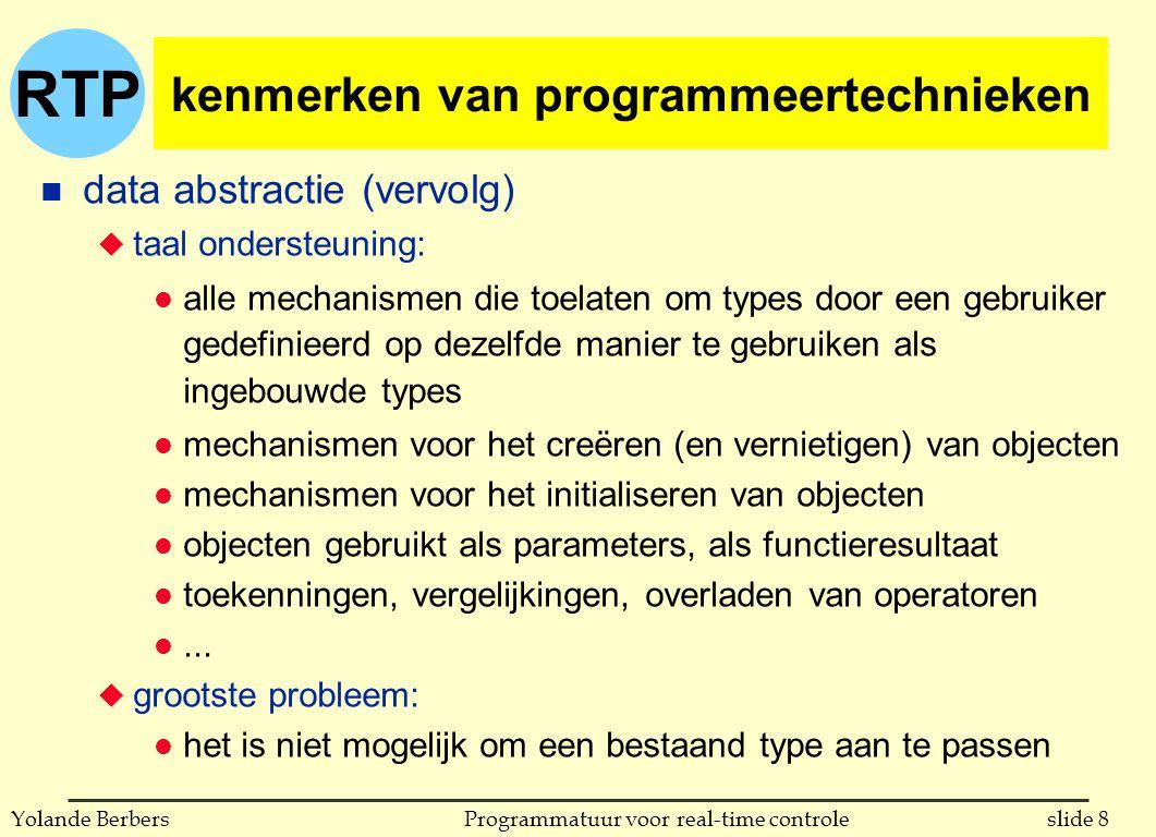 RTP slide 8Programmatuur voor real-time controleYolande Berbers kenmerken van programmeertechnieken n data abstractie (vervolg) u taal ondersteuning: l alle mechanismen die toelaten om types door een gebruiker gedefinieerd op dezelfde manier te gebruiken als ingebouwde types l mechanismen voor het creëren (en vernietigen) van objecten l mechanismen voor het initialiseren van objecten l objecten gebruikt als parameters, als functieresultaat l toekenningen, vergelijkingen, overladen van operatoren l...