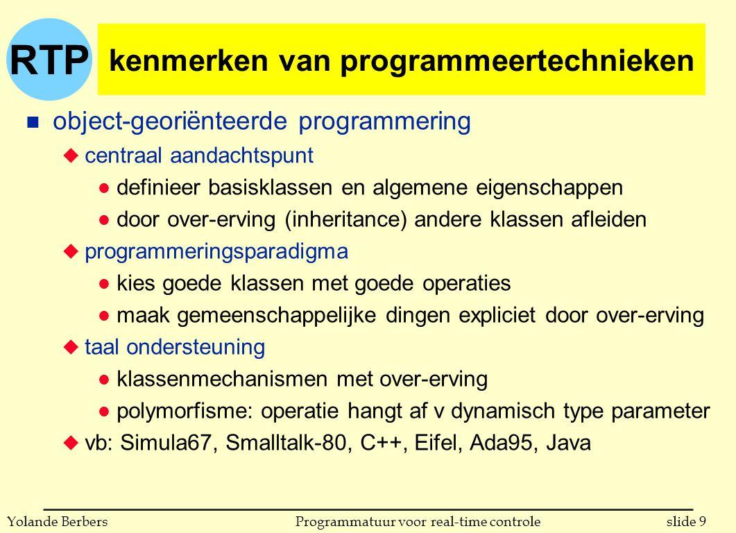 RTP slide 9Programmatuur voor real-time controleYolande Berbers kenmerken van programmeertechnieken n object-georiënteerde programmering u centraal aandachtspunt l definieer basisklassen en algemene eigenschappen l door over-erving (inheritance) andere klassen afleiden u programmeringsparadigma l kies goede klassen met goede operaties l maak gemeenschappelijke dingen expliciet door over-erving u taal ondersteuning l klassenmechanismen met over-erving l polymorfisme: operatie hangt af v dynamisch type parameter u vb: Simula67, Smalltalk-80, C++, Eifel, Ada95, Java