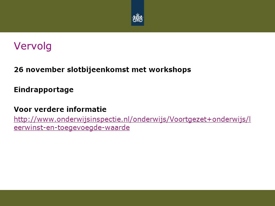 Vervolg 26 november slotbijeenkomst met workshops Eindrapportage Voor verdere informatie http://www.onderwijsinspectie.nl/onderwijs/Voortgezet+onderwijs/l eerwinst-en-toegevoegde-waarde