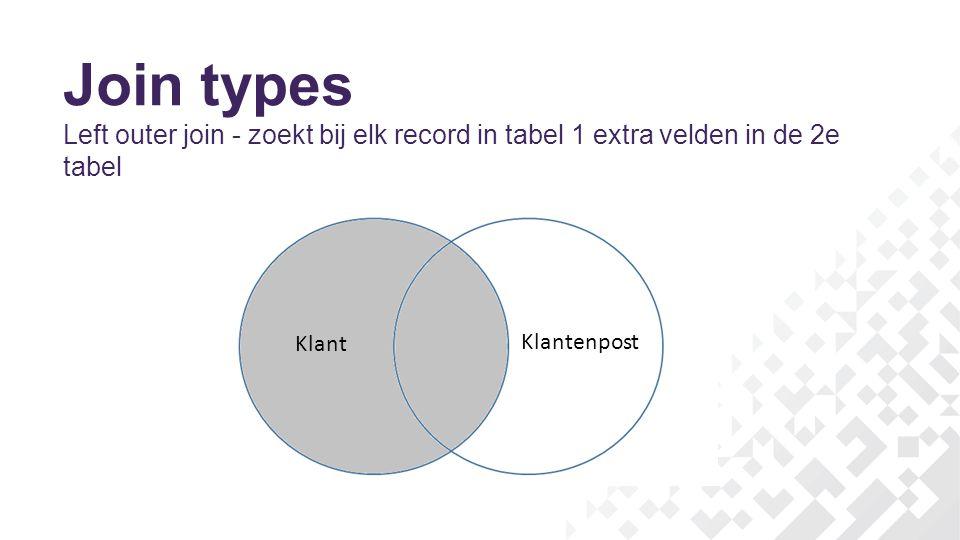 Join types Left outer join - zoekt bij elk record in tabel 1 extra velden in de 2e tabel Klant Klantenpost