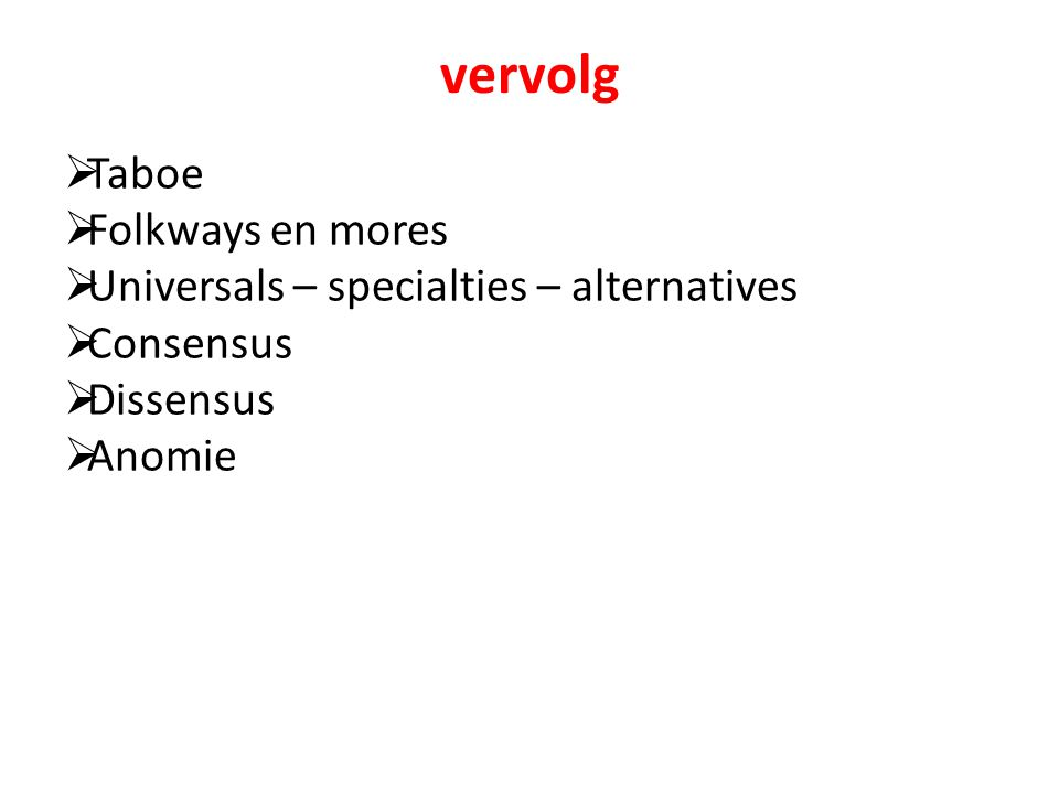 vervolg  Taboe  Folkways en mores  Universals – specialties – alternatives  Consensus  Dissensus  Anomie