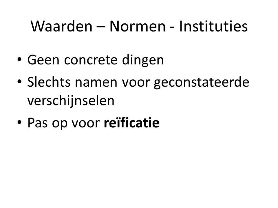 Waarden – Normen - Instituties Geen concrete dingen Slechts namen voor geconstateerde verschijnselen Pas op voor reïficatie