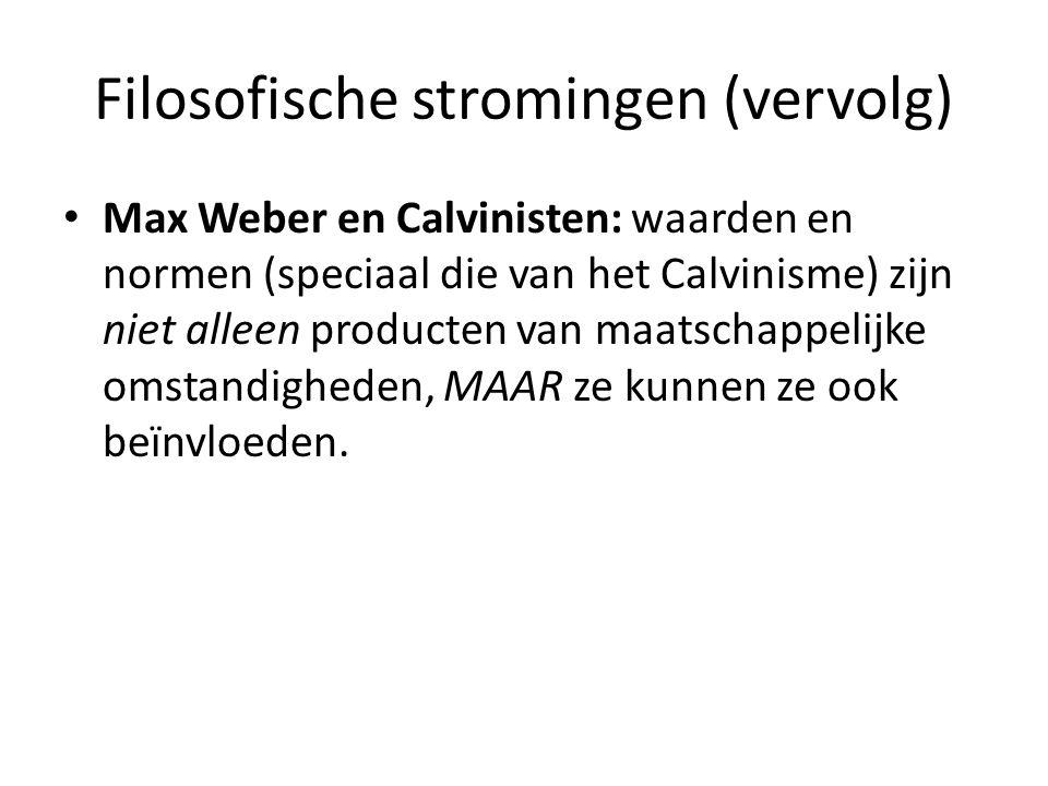 Filosofische stromingen (vervolg) Max Weber en Calvinisten: waarden en normen (speciaal die van het Calvinisme) zijn niet alleen producten van maatsch