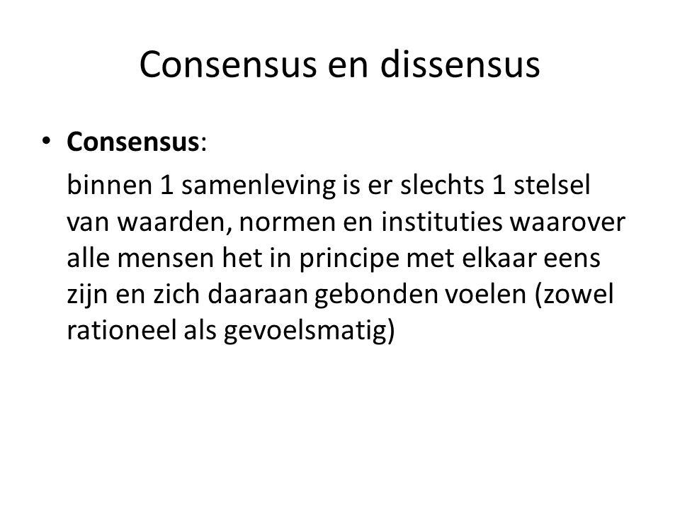 Consensus en dissensus Consensus: binnen 1 samenleving is er slechts 1 stelsel van waarden, normen en instituties waarover alle mensen het in principe
