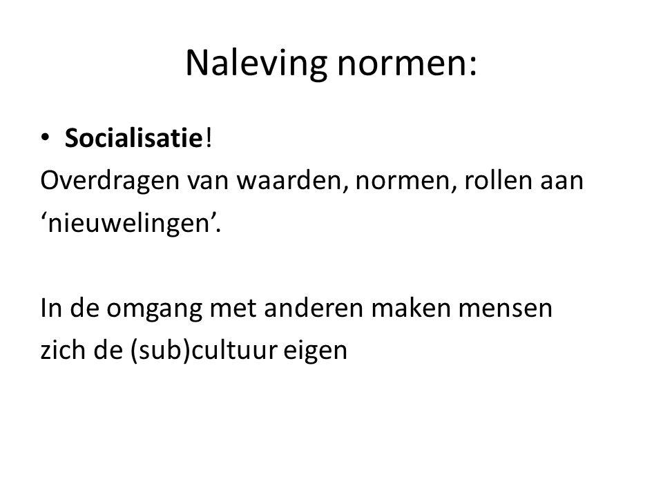 Naleving normen: Socialisatie! Overdragen van waarden, normen, rollen aan 'nieuwelingen'. In de omgang met anderen maken mensen zich de (sub)cultuur e