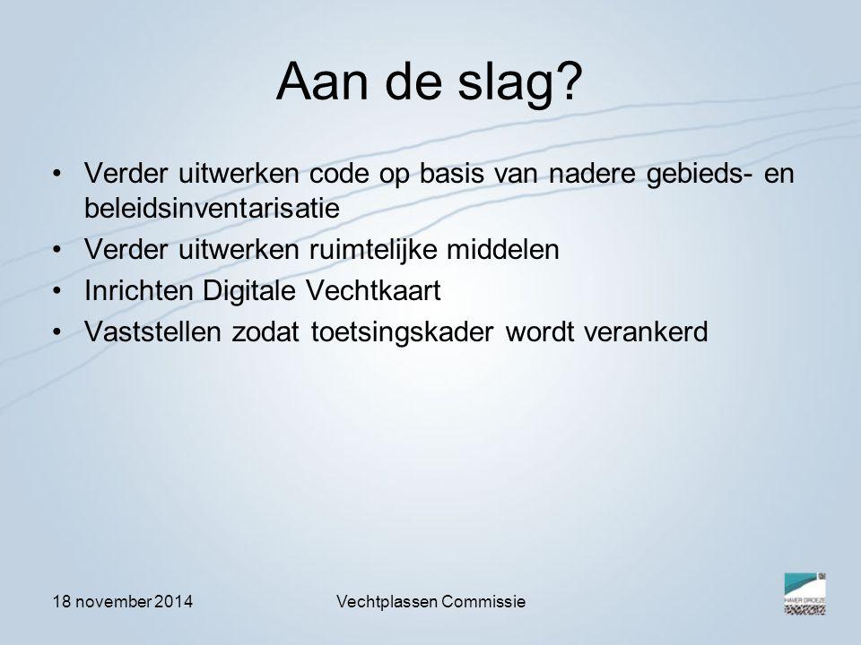 18 november 2014Vechtplassen Commissie Aan de slag? Verder uitwerken code op basis van nadere gebieds- en beleidsinventarisatie Verder uitwerken ruimt