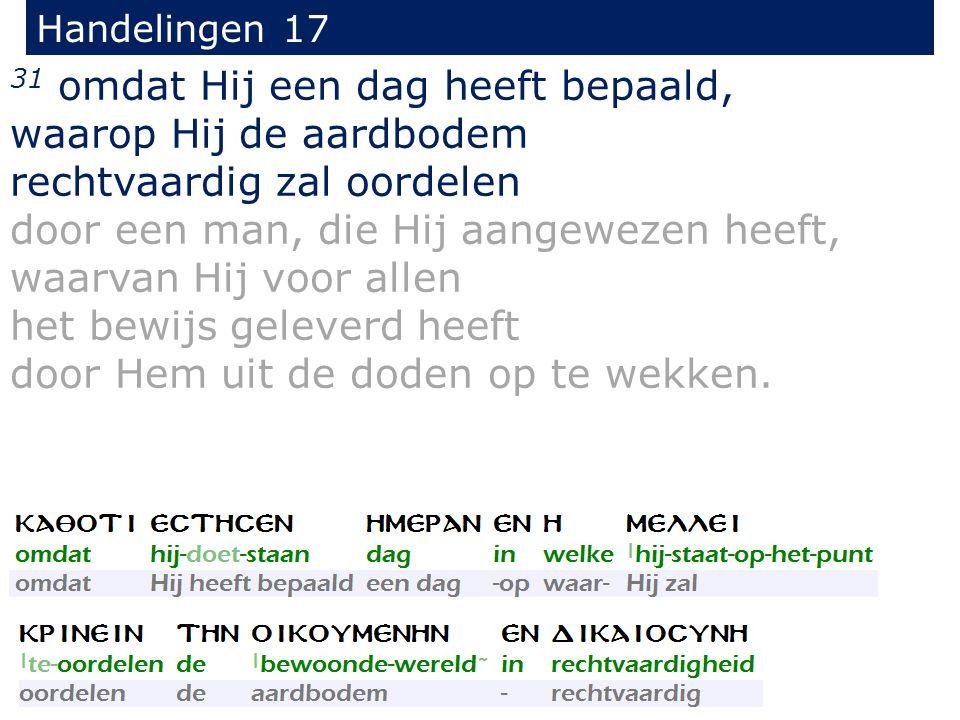Handelingen 17 31 omdat Hij een dag heeft bepaald, waarop Hij de aardbodem rechtvaardig zal oordelen door een man, die Hij aangewezen heeft, waarvan Hij voor allen het bewijs geleverd heeft door Hem uit de doden op te wekken.